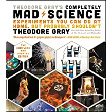 Theodore Gray's Completely Mad Science: Experiments You Can Do At Home, But Probably Shouldn't , The Complete and Updated Edition