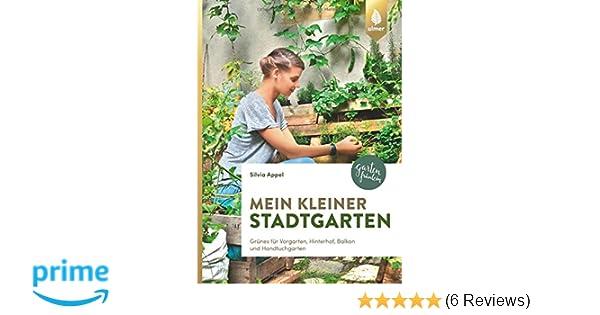 Mein Kleiner Stadtgarten: Grünes Für Vorgarten, Hinterhof, Balkon Und  Handtuchgarten: Amazon.de: Silvia Appel: Bücher