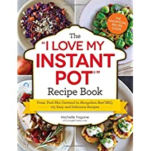 The I Love My Instant Pot Recipe Book: From Trail Mix Oatmeal to Mongolian Beef BBQ, 175 Easy and Delicious Recipes