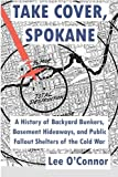 Take Cover, Spokane: A History of Backyard Bunkers, Basement Hideaways, and Public Fallout Shelters of the Cold War (The Ruins of Modern Civilization Series) by Lee O'Connor (2014-02-24)