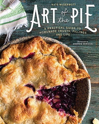 Art of the Pie: A Practical Guide to Homemade Crusts, Fillings, and Life -