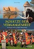 Schätze der Vergangenheit: Archälogie erleben in Baden-Württemberg - Ulrich Maier