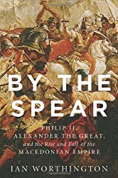 By the Spear: Philip II, Alexander the Great, and the Rise and Fall of the Macedonian Empire (Ancient Warfare and Civilization) 1st edition by Worthington, Ian (2014) Gebundene Ausgabe