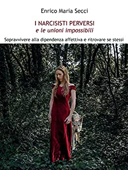 I Narcisisti Perversi e le unioni impossibili: Sopravvivere alla dipendenza affettiva e ritrovare se stessi di [Secci, Enrico Maria]