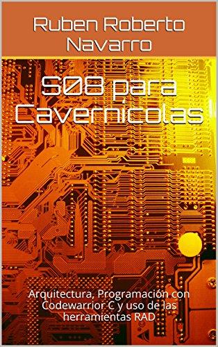 S08 para Cavernícolas: Arquitectura, Programación con Codewarrior C y uso de las herramientas RAD por Ruben Roberto Navarro