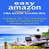Easy Amazon FBA Book Sourcing: 44 Places You Can Find Books to Sell for Income and Profit on Amazon Secret List That Helps You Work from Home!