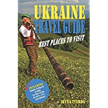 Ukraine Travel Guide: Best Places to Visit: Natural Wonders, Tourist Attractions, Off the Beaten Paths, Local Legends (Including Three Ultimate Guides to the Cities of Kyiv, Lviv, and Odessa)