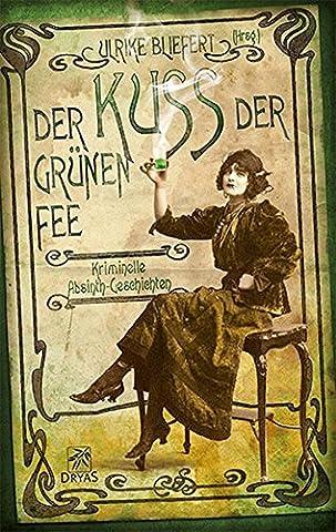 Der Kuss der grünen Fee: Kriminelle Absinth-Geschichten (Absinthe T)