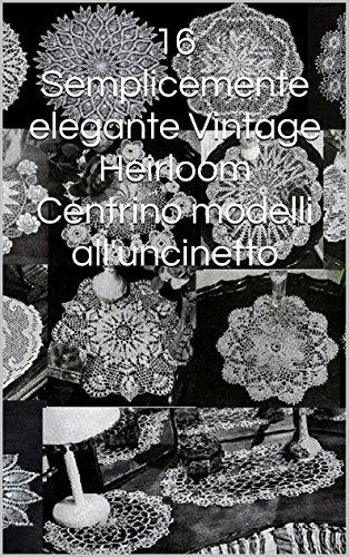 16 Semplicemente elegante Vintage Heirloom Centrino modelli all'uncinetto (Italian Edition) -