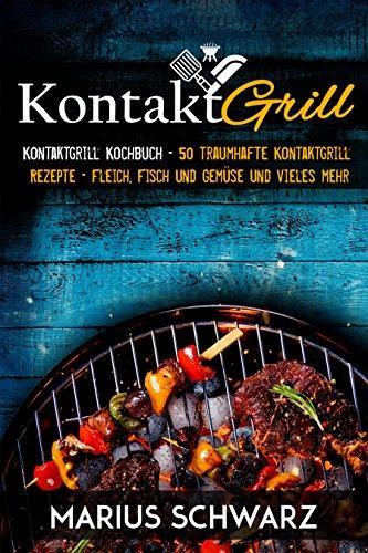 Kontaktgrill: Kontaktgrill Kochbuch – 50 traumhafte Kontaktgrill Rezepte – Fleisch, Fisch und Gemüse und vieles mehr