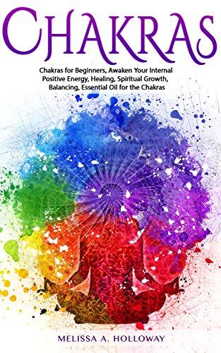 Chakras: Chakras for Beginners, Awaken Your Internal Positive Energy, Healing, Spiritual Growth, Balancing, Essential Oil for the Chakras (English Edition) por Melissa Anna Holloway