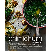 Chimichurri Sauce: Discover Argentina's Delicious Chimichurri Sauce with Easy Chimichurri Recipes and Ways of Cooking with Chimichurri (2nd Edition) (English Edition)