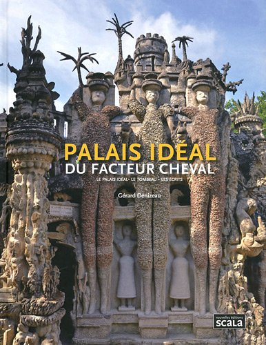 Palais idéal du facteur cheval : Le palais idéal, le tombeau, les écrits par Gérard Denizeau