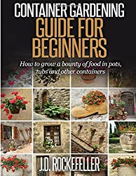 Container Gardening for Beginners: How to grow a bounty of food in pots, tubs and other containers by J. D. Rockefeller (2015-06-24)