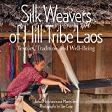 Silk Weavers of Hill Tribe Laos: Textiles, Tradition, and Well-Being - Joshua Hirschstein, Maren Beck