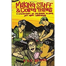 Making Stuff and Doing Things: A Collection of DIY Guides to Just About Everything