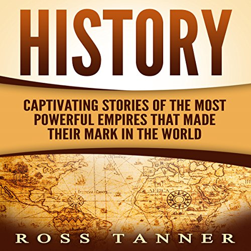 History: Captivating Stories of the Most Powerful Empires That Made Their Mark in the World - Ross Tanner - Unabridged