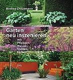 Gärten neu inszenieren: mit Pflanzen, Wasser, Steinen, Farben