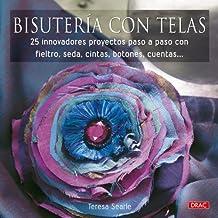 Bisuteria con telas/Fabric Jewelry: 25 Innovadores Proyectos Paso a Paso Con Fieltro, Seda, Cintas, Botones, Cuentas/25 Designs to Make Using Silk, Ribbon, Buttons, and Beads