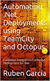 Automating .Net Deployments using TeamCity and Octopus: Continous Integration/Continous Deployment for .Net