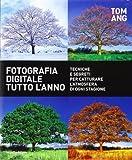Fotografia digitale tutto l'anno. Tecniche e segreti per catturare l'atmosfera di ogni stagione