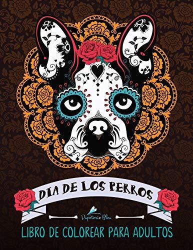 Dia De Los Perros: Libro De Colorear Para Adultos: Un libro único para los amantes de los perros (Día de los Muertos calaveras de azúcar) por Papeterie Bleu