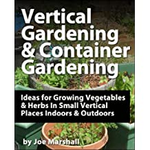 Vertical Gardening and Container Gardening - Ideas for Growing Vegetables and Herbs In Small Vertical Places Outdoors and Indoors (English Edition)