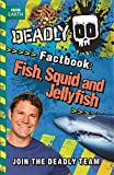 Deadly Factbook 4: Fish, Squid and Jellyfish (Steve Backshall's Deadly series)