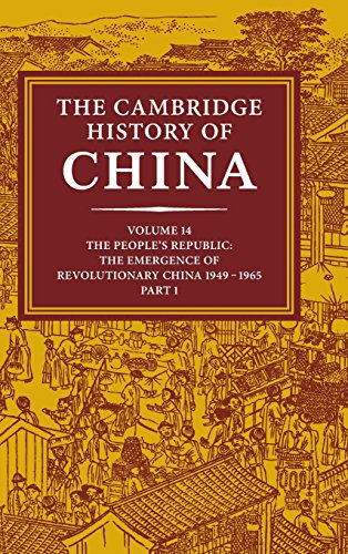 The Cambridge History of China: Volume 14, The People's Republic, Part 1, The Emergence of Revolutionary China, 1949-1965 China 14