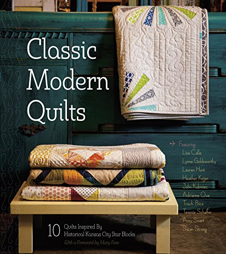 Classic Modern Quilts: 10 Quilts Inspired by Historical Kansas City Star Blocks -
