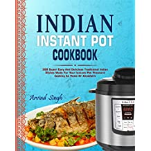 Indian Instant Pot Cookbook: 300 Super Easy And Delicious Traditional Indian Dishes Made For Your Instant Pot Pressure Cooking At Home Or Anywhere (Elecric ... Instant Pot Cookbook) (English Edition)