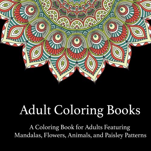 Adult Coloring Books: A Coloring Book for Adults Featuring Mandalas and Flowers, Animals, and Paisley Patterns