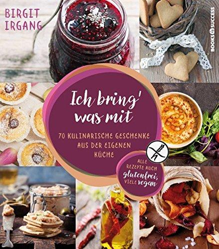 Ich bring' was mit: 70 kulinarische Geschenke aus der eigenen Küche - alles auch glutenfrei (Küche Kulinarische)