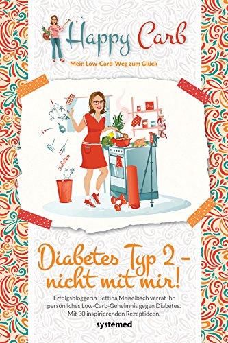 Happy Carb: Diabetes Typ 2 - nicht mit mir!: Erfolgsbloggerin Bettina Meiselbach verrät ihr persönliches Low-Carb-Geheimnis gegen den Diabetes. Mit 30 inspirierenden Rezeptideen.
