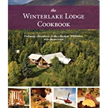 The Winterlake Lodge Cookbook, Expanded 2nd Edition: Culinary Adventures in the Alaskan Wilderness