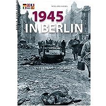 1945 in Berlin: Untergang und Aufbruch