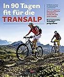 In 90 Tagen fit für die Transalp: Kurz & effektiv trainieren ? auch mit Job und Familie - Drei komplette Trainingsprogramme - Björn Kafka, Christoph Listmann