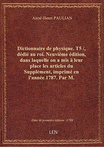 Dictionnaire de physique. T5 /, dédié au roi. Neuvième édition, dans laquelle on a mis à leur place par Aimé-Henri PAULIAN