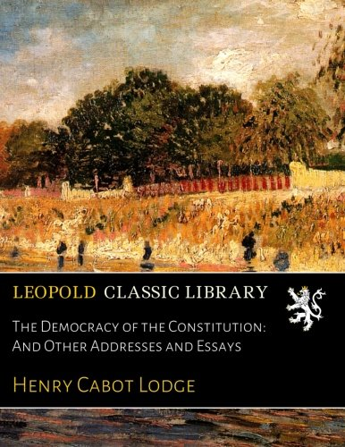 The Democracy of the Constitution: And Other Addresses and Essays por Henry Cabot Lodge