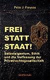 Frei statt Staat!: Selbsteigentum, Ethik und die Verfassung der Privatrechtsgesellschaft
