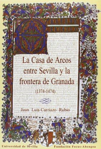 La Casa de Arcos entre Sevilla y la frontera de Granada (1374-1474). (Colección Premio Focus-Abengoa y Premio Javier Benjumea)