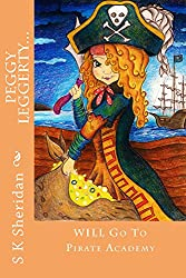 Peggy Leggerty WILL Go To Pirate Academy: A Pirate Adventure Story for 7 - 11 Year Olds