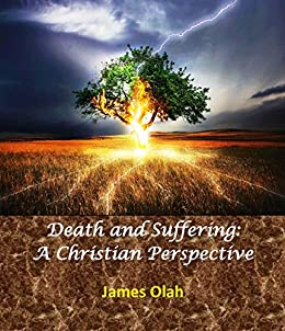 Death and Suffering: A Christian Perspective: Seeing God and His ways in the difficulties of life Dealing with tragedy and problems as a Christian (Facing ... of Life Book 1) (English Edition) par [Olah, James]