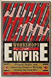 Workshops of Empire: Stegner, Engle, and American Creative Writing During the Cold War (The New American Canon: The Iowa Series in Contemporary Literature and Culture)