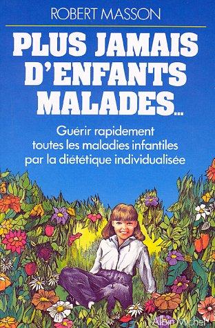 PLUS JAMAIS D'ENFANTS MALADES. Guérir rapidement toutes les maladies infantiles par la diététique individualisée par Robert Masson