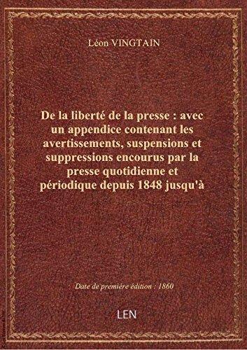 De lalibertédelapresse: avecunappendice contenant lesavertissements,suspensions etsuppress par Léon VINGTAIN