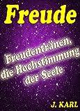 FREUDE - Freudentränen, ein Zeichen für die Höchststimmung der Seele: Freude, der Schlüssel zur Weiterentwicklung der Menschheit. Durch brennende Wünsche ... Überzeugungen bestimmen wir unsere Zukunft