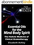 Essential Oils for The Mind Body Spirit: The Holistic Medicine of Clinical Aromatherapy (The Secret Healer Book 2) (English Edition)