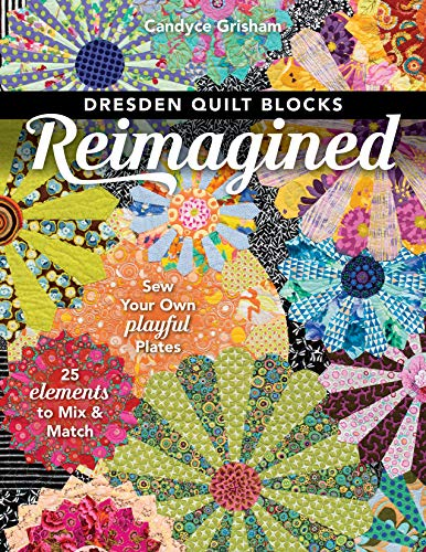 Dresden Quilt Blocks Reimagined: Sew Your Own Playful Plates; 25 Elements to Mix & Match