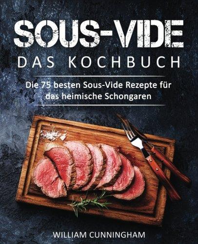 Sous-Vide – Das Kochbuch: Die 75 besten Sous-Vide Rezepte für das heimische Schongaren (Sous Vide Kochbuch, Sous Vide Rezepte, Sous Vide garen, Dampfgaren Kochbuch, Dampfgaren Rezepte)